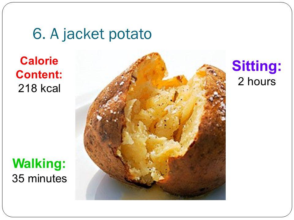 6. A jacket potato Walking: 35 minutes Sitting: 2 hours Calorie Content: 218 kcal