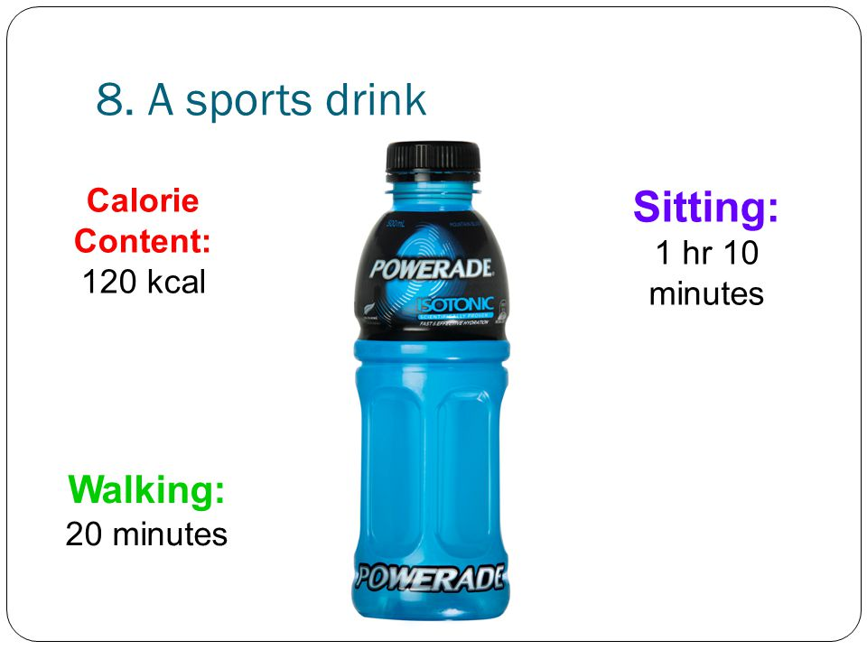 8. A sports drink Walking: 20 minutes Sitting: 1 hr 10 minutes Calorie Content: 120 kcal