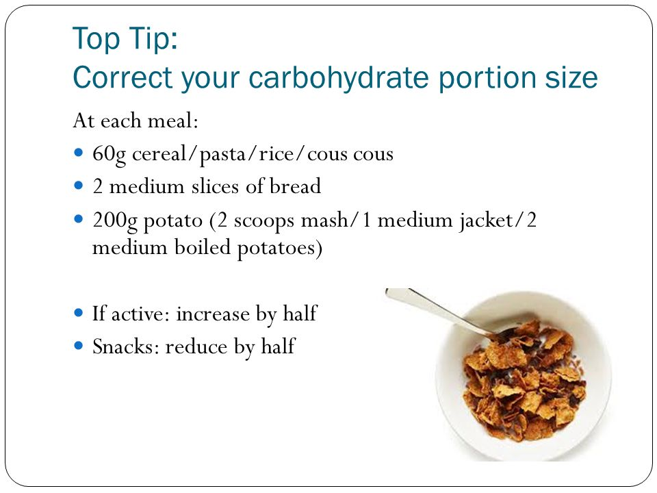 Top Tip: Correct your carbohydrate portion size At each meal: 60g cereal/pasta/rice/cous cous 2 medium slices of bread 200g potato (2 scoops mash/1 me