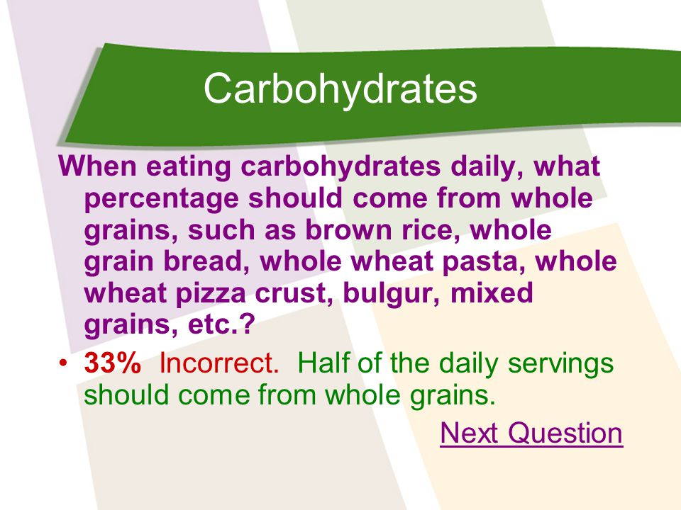 Carbohydrates When eating carbohydrates daily, what percentage should come from whole grains, such as brown rice, whole grain bread, whole wheat pasta, whole wheat pizza crust, bulgur, mixed grains, etc..