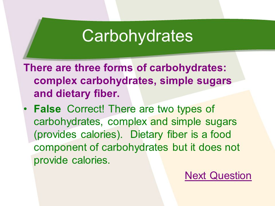 Carbohydrates There are three forms of carbohydrates: complex carbohydrates, simple sugars and dietary fiber.