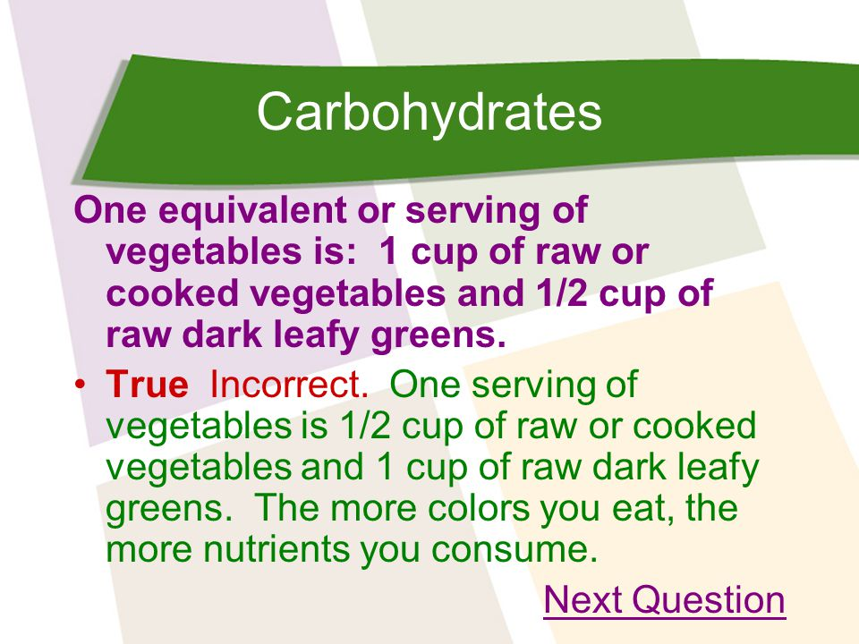 Carbohydrates One equivalent or serving of vegetables is: 1 cup of raw or cooked vegetables and 1/2 cup of raw dark leafy greens.