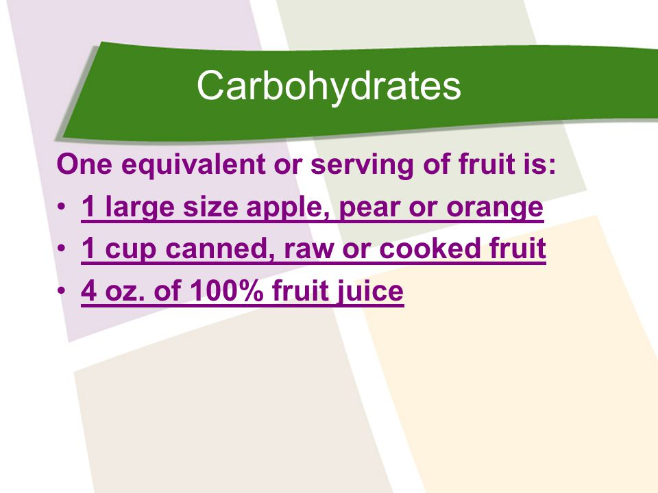 Carbohydrates One equivalent or serving of fruit is: 1 large size apple, pear or orange 1 cup canned, raw or cooked fruit 4 oz.