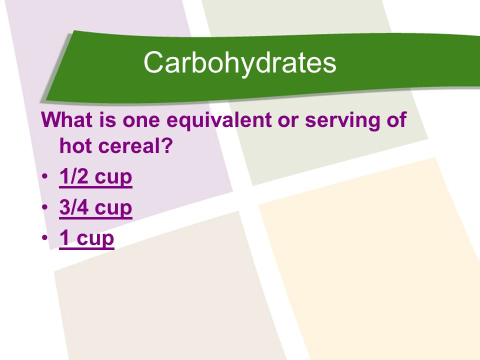 Carbohydrates What is one equivalent or serving of hot cereal? 1/2 cup 3/4 cup 1 cup