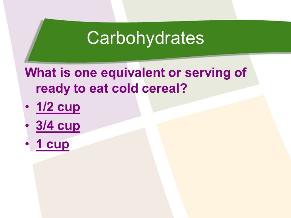 Carbohydrates What is one equivalent or serving of ready to eat cold cereal? 1/2 cup 3/4 cup 1 cup