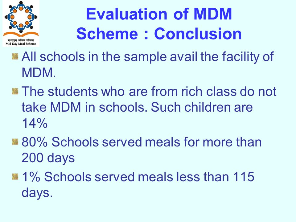 Evaluation of MDM Scheme : Conclusion All schools in the sample avail the facility of MDM.