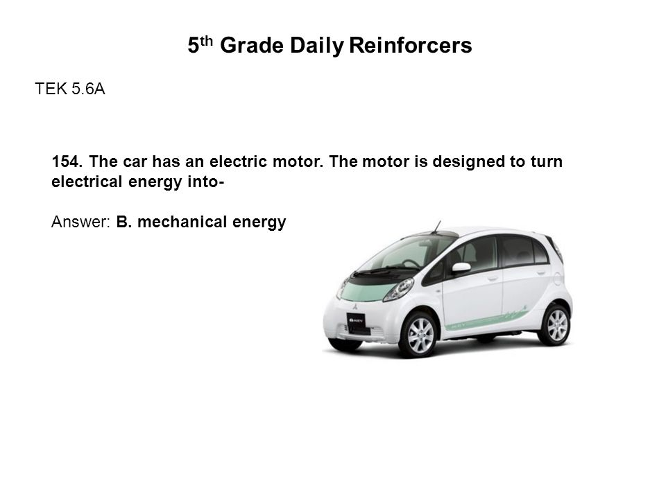5 th Grade Daily Reinforcers TEK 5.6A 154. The car has an electric motor.