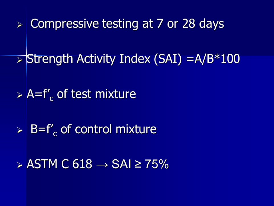  Compressive testing at 7 or 28 days  Strength Activity Index (SAI) =A/B*100  A=f' c of test mixture  B=f' c of control mixture  ASTM C 618 → SAI