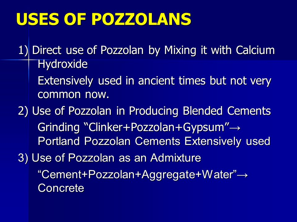USES OF POZZOLANS 1) Direct use of Pozzolan by Mixing it with Calcium Hydroxide Extensively used in ancient times but not very common now. 2) Use of P