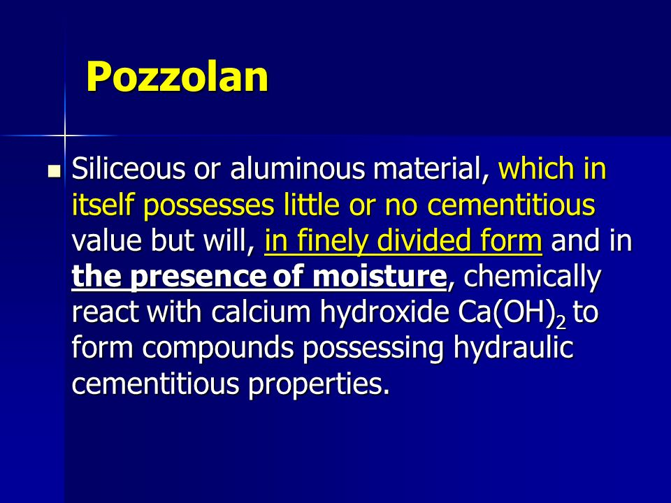 Pozzolan Siliceous or aluminous material, which in itself possesses little or no cementitious value but will, in finely divided form and in the presen