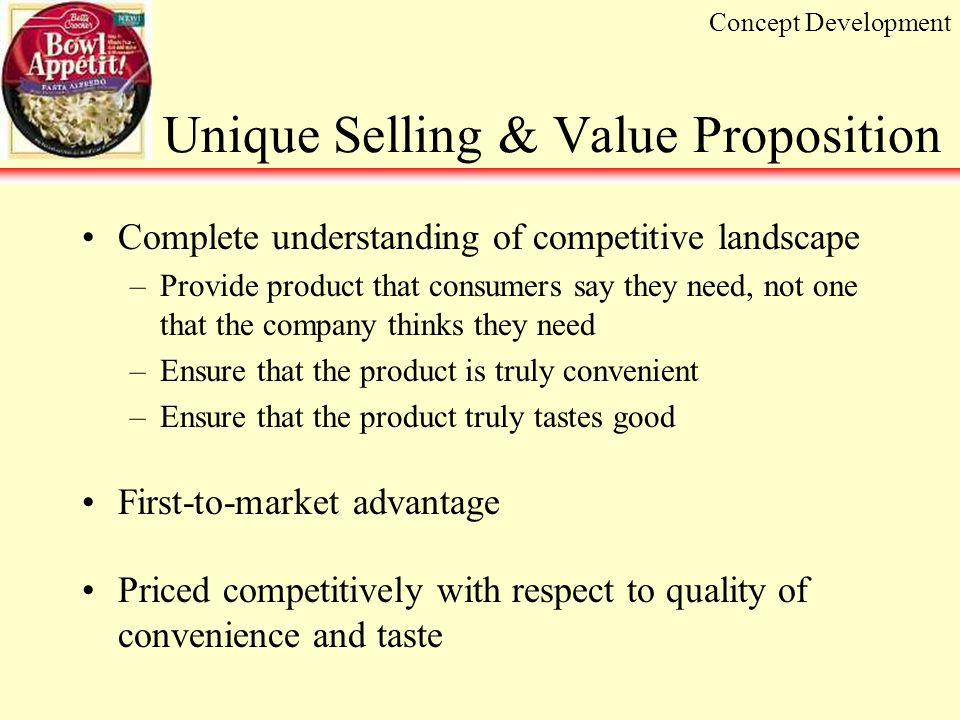 Unique Selling & Value Proposition Complete understanding of competitive landscape –Provide product that consumers say they need, not one that the company thinks they need –Ensure that the product is truly convenient –Ensure that the product truly tastes good First-to-market advantage Priced competitively with respect to quality of convenience and taste Concept Development