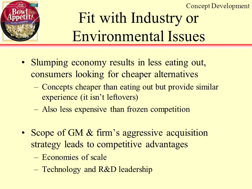 Fit with Industry or Environmental Issues Slumping economy results in less eating out, consumers looking for cheaper alternatives –Concepts cheaper than eating out but provide similar experience (it isn't leftovers) –Also less expensive than frozen competition Scope of GM & firm's aggressive acquisition strategy leads to competitive advantages –Economies of scale –Technology and R&D leadership Concept Development