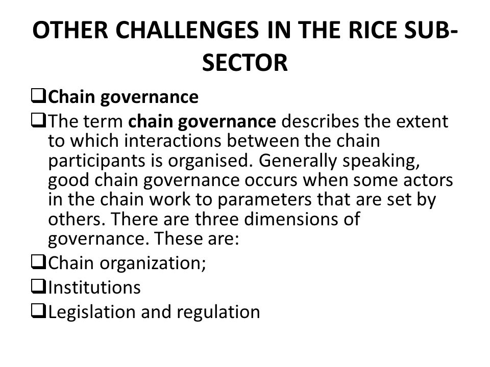 OTHER CHALLENGES IN THE RICE SUB- SECTOR  Chain governance  The term chain governance describes the extent to which interactions between the chain participants is organised.
