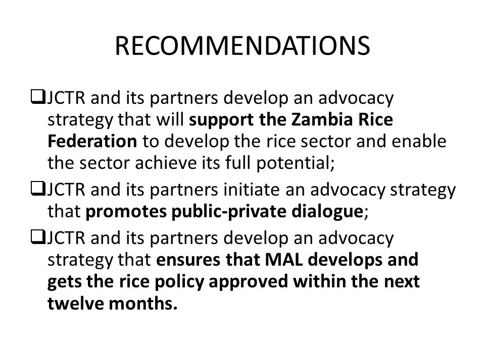 RECOMMENDATIONS  JCTR and its partners develop an advocacy strategy that will support the Zambia Rice Federation to develop the rice sector and enable the sector achieve its full potential;  JCTR and its partners initiate an advocacy strategy that promotes public-private dialogue;  JCTR and its partners develop an advocacy strategy that ensures that MAL develops and gets the rice policy approved within the next twelve months.