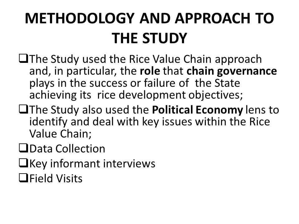 METHODOLOGY AND APPROACH TO THE STUDY  The Study used the Rice Value Chain approach and, in particular, the role that chain governance plays in the success or failure of the State achieving its rice development objectives;  The Study also used the Political Economy lens to identify and deal with key issues within the Rice Value Chain;  Data Collection  Key informant interviews  Field Visits