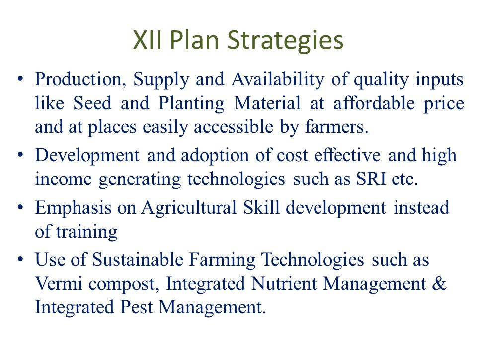 XII Plan Strategies Production, Supply and Availability of quality inputs like Seed and Planting Material at affordable price and at places easily accessible by farmers.