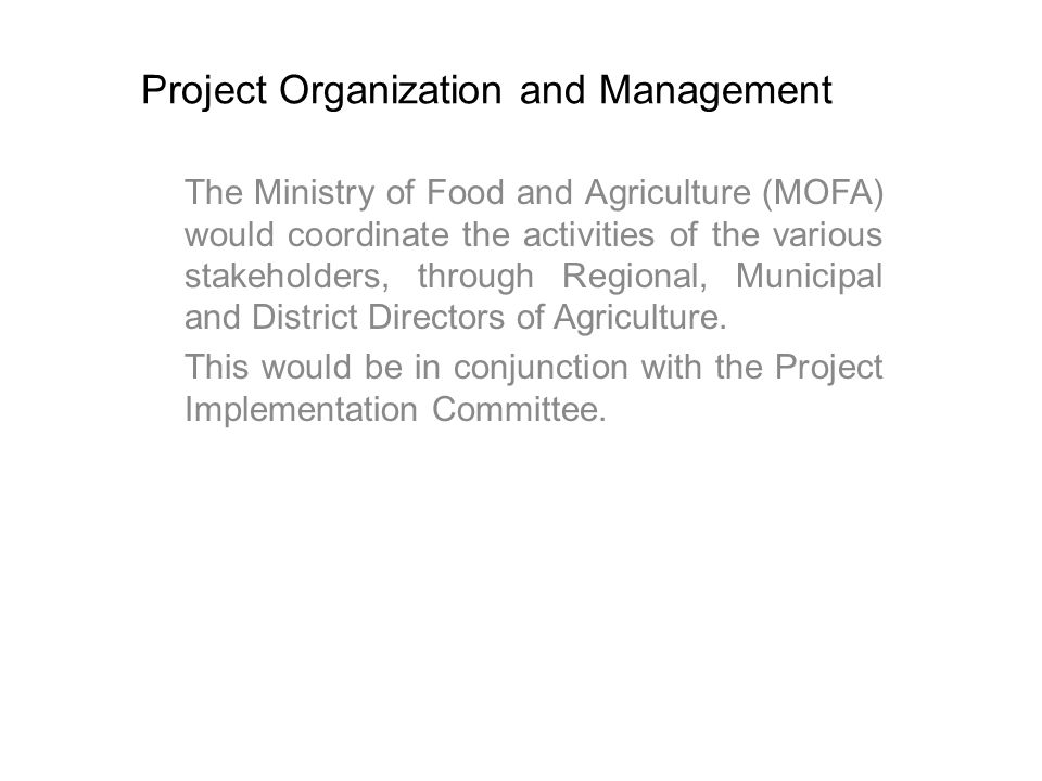 Project Organization and Management The Ministry of Food and Agriculture (MOFA) would coordinate the activities of the various stakeholders, through Regional, Municipal and District Directors of Agriculture.