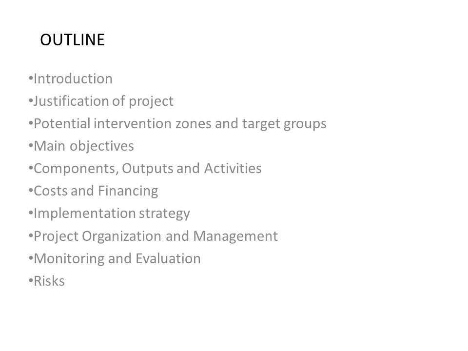OUTLINE Introduction Justification of project Potential intervention zones and target groups Main objectives Components, Outputs and Activities Costs and Financing Implementation strategy Project Organization and Management Monitoring and Evaluation Risks