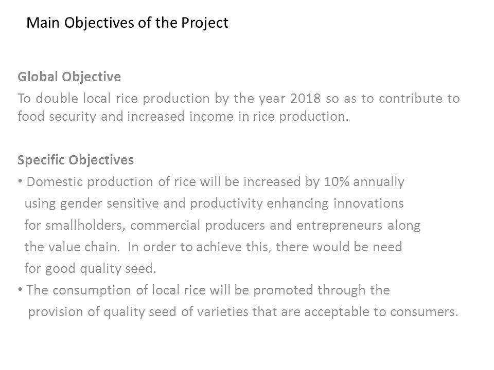 Main Objectives of the Project Global Objective To double local rice production by the year 2018 so as to contribute to food security and increased income in rice production.