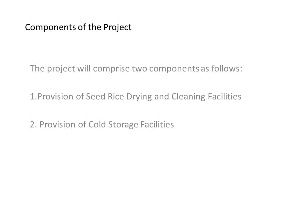 Components of the Project The project will comprise two components as follows: 1.Provision of Seed Rice Drying and Cleaning Facilities 2.