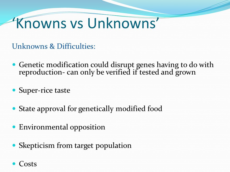 'Knowns vs Unknowns' Unknowns & Difficulties: Genetic modification could disrupt genes having to do with reproduction- can only be verified if tested and grown Super-rice taste State approval for genetically modified food Environmental opposition Skepticism from target population Costs