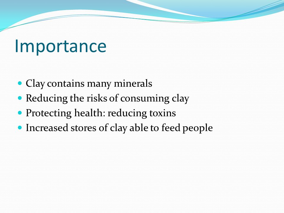 Importance Clay contains many minerals Reducing the risks of consuming clay Protecting health: reducing toxins Increased stores of clay able to feed people