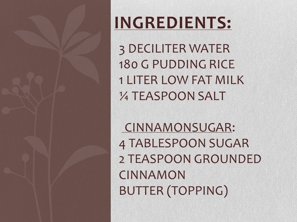 INGREDIENTS: 3 DECILITER WATER 180 G PUDDING RICE 1 LITER LOW FAT MILK ¼ TEASPOON SALT CINNAMONSUGAR: 4 TABLESPOON SUGAR 2 TEASPOON GROUNDED CINNAMON BUTTER (TOPPING)