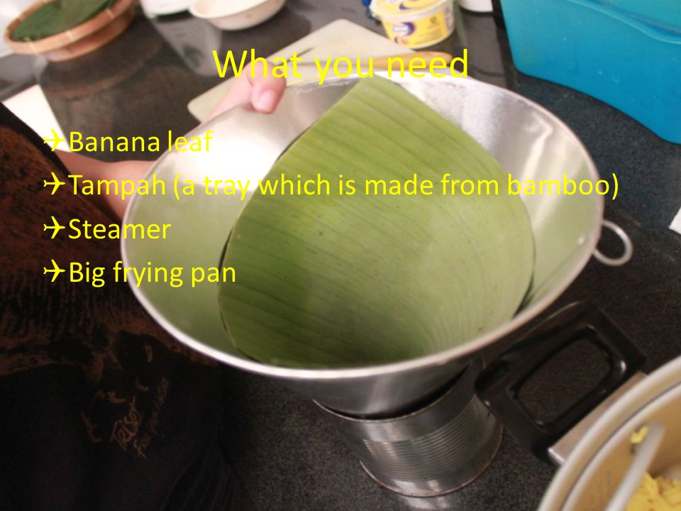 What you need  Banana leaf  Tampah (a tray which is made from bamboo)  Steamer  Big frying pan