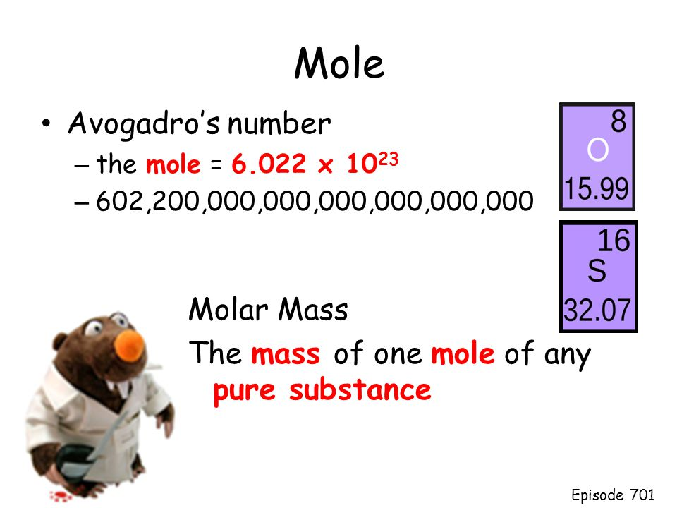 Mole Avogadro's number – the mole = 6.022 x 10 23 – 602,200,000,000,000,000,000,000 Molar Mass The mass of one mole of any pure substance Episode 701
