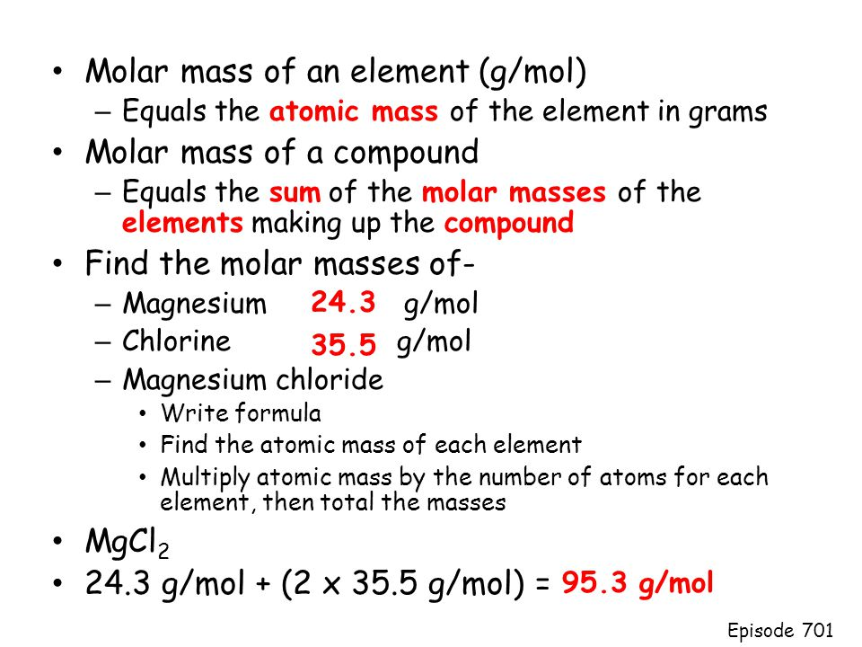 Molar mass of an element (g/mol) – Equals the atomic mass of the element in grams Molar mass of a compound – Equals the sum of the molar masses of the