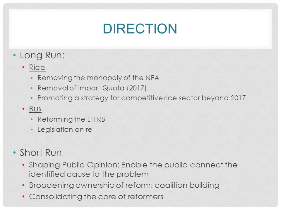 DIRECTION Long Run: Rice Removing the monopoly of the NFA Removal of Import Quota (2017) Promoting a strategy for competitive rice sector beyond 2017 Bus Reforming the LTFRB Legislation on re Short Run Shaping Public Opinion: Enable the public connect the identified cause to the problem Broadening ownership of reform: coalition building Consolidating the core of reformers