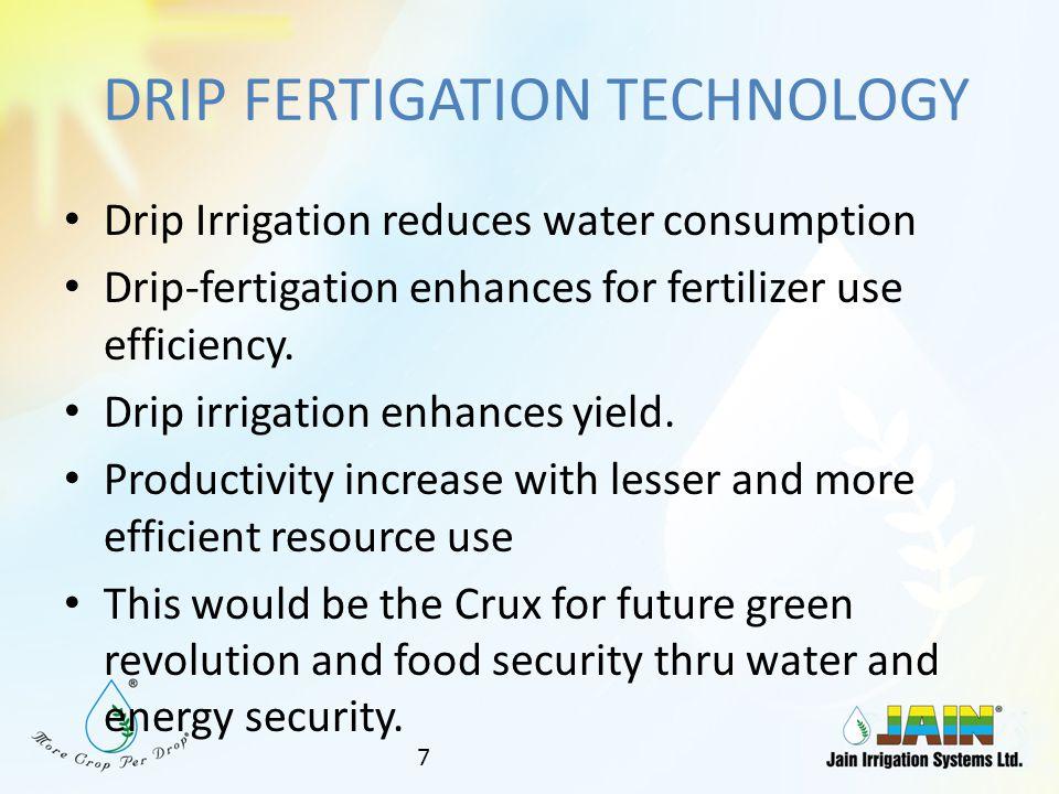 DRIP FERTIGATION TECHNOLOGY Drip Irrigation reduces water consumption Drip-fertigation enhances for fertilizer use efficiency.