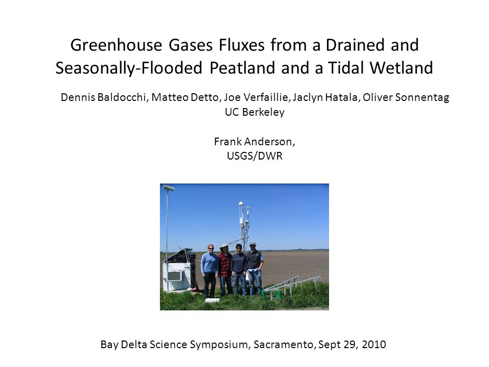 Greenhouse Gases Fluxes from a Drained and Seasonally-Flooded Peatland and a Tidal Wetland Dennis Baldocchi, Matteo Detto, Joe Verfaillie, Jaclyn Hatala, Oliver Sonnentag UC Berkeley Frank Anderson, USGS/DWR Bay Delta Science Symposium, Sacramento, Sept 29, 2010