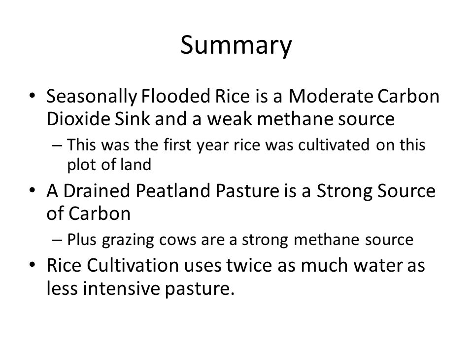 Summary Seasonally Flooded Rice is a Moderate Carbon Dioxide Sink and a weak methane source – This was the first year rice was cultivated on this plot of land A Drained Peatland Pasture is a Strong Source of Carbon – Plus grazing cows are a strong methane source Rice Cultivation uses twice as much water as less intensive pasture.