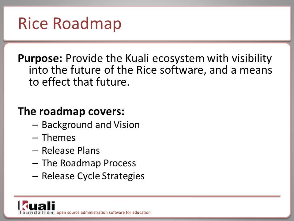 Rice Roadmap Purpose: Provide the Kuali ecosystem with visibility into the future of the Rice software, and a means to effect that future.