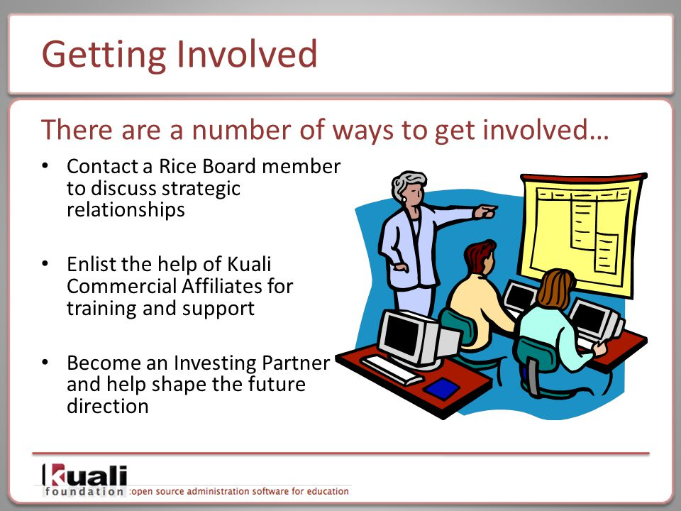 Getting Involved Contact a Rice Board member to discuss strategic relationships Enlist the help of Kuali Commercial Affiliates for training and support Become an Investing Partner and help shape the future direction There are a number of ways to get involved…