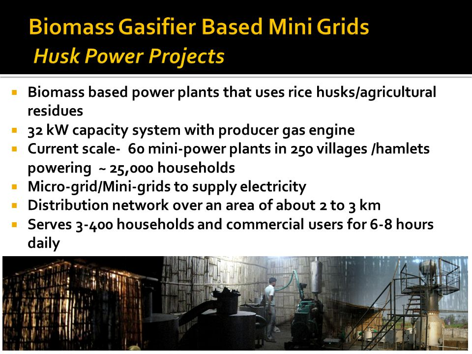  Biomass based power plants that uses rice husks/agricultural residues  32 kW capacity system with producer gas engine  Current scale- 60 mini-power plants in 250 villages /hamlets powering ~ 25,000 households  Micro-grid/Mini-grids to supply electricity  Distribution network over an area of about 2 to 3 km  Serves 3-400 households and commercial users for 6-8 hours daily