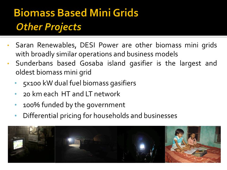 Saran Renewables, DESI Power are other biomass mini grids with broadly similar operations and business models Sunderbans based Gosaba island gasifier is the largest and oldest biomass mini grid 5x100 kW dual fuel biomass gasifiers 20 km each HT and LT network 100% funded by the government Differential pricing for households and businesses