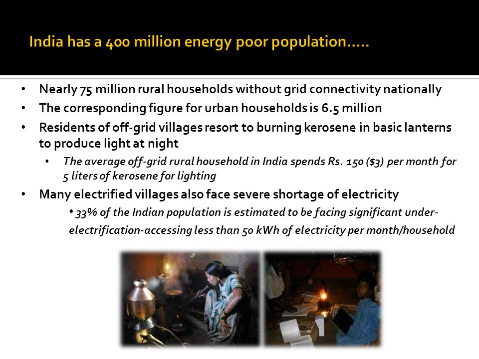 Nearly 75 million rural households without grid connectivity nationally The corresponding figure for urban households is 6.5 million Residents of off-grid villages resort to burning kerosene in basic lanterns to produce light at night The average off-grid rural household in India spends Rs.