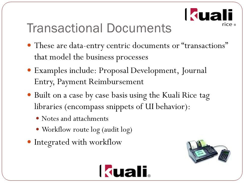 Transactional Documents These are data-entry centric documents or transactions that model the business processes Examples include: Proposal Development, Journal Entry, Payment Reimbursement Built on a case by case basis using the Kuali Rice tag libraries (encompass snippets of UI behavior): Notes and attachments Workflow route log (audit log) Integrated with workflow