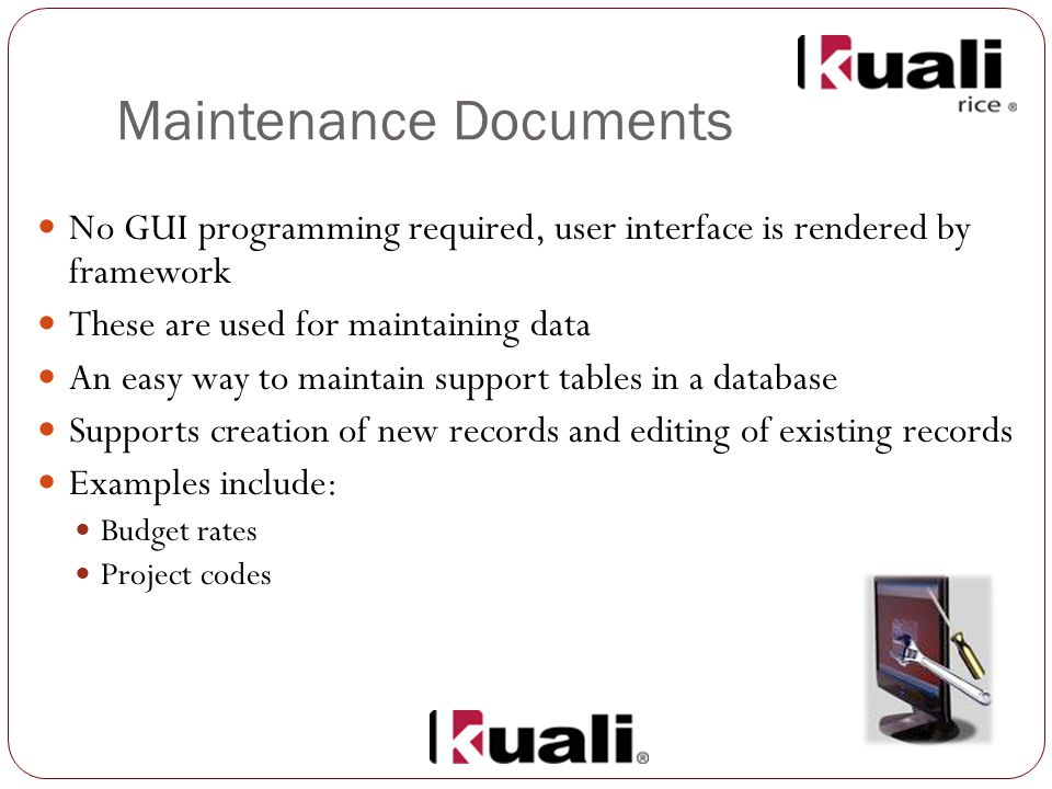 Maintenance Documents No GUI programming required, user interface is rendered by framework These are used for maintaining data An easy way to maintain support tables in a database Supports creation of new records and editing of existing records Examples include: Budget rates Project codes
