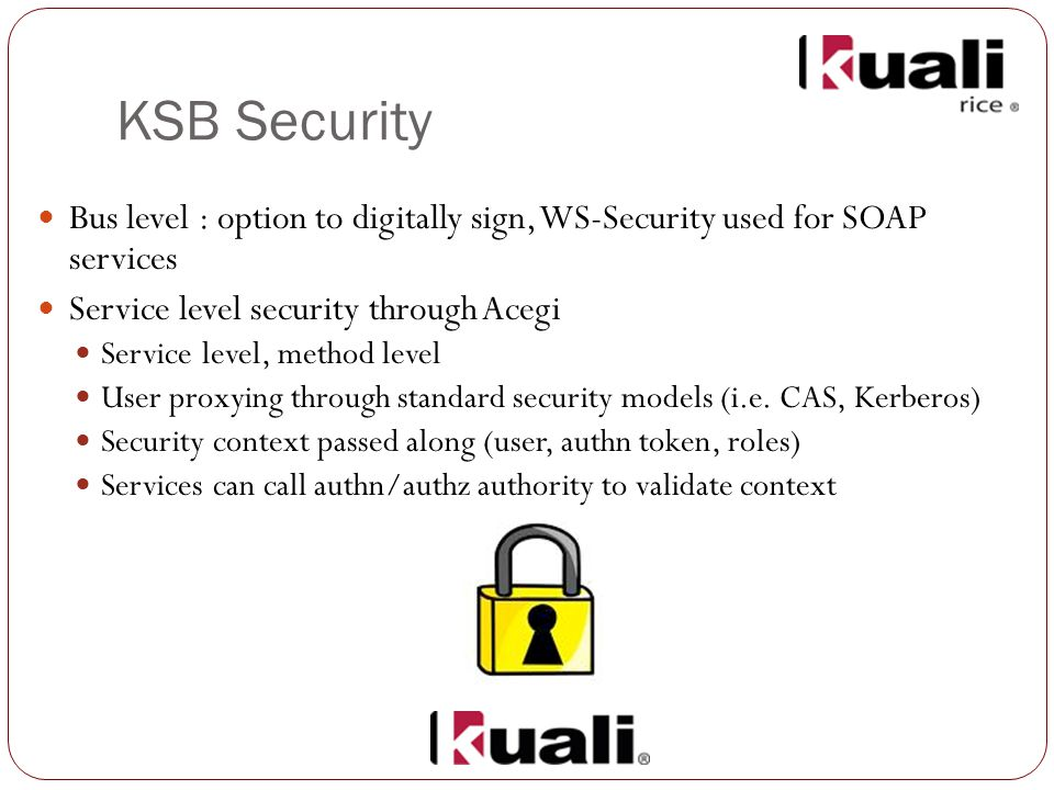 KSB Security Bus level : option to digitally sign, WS-Security used for SOAP services Service level security through Acegi Service level, method level User proxying through standard security models (i.e.
