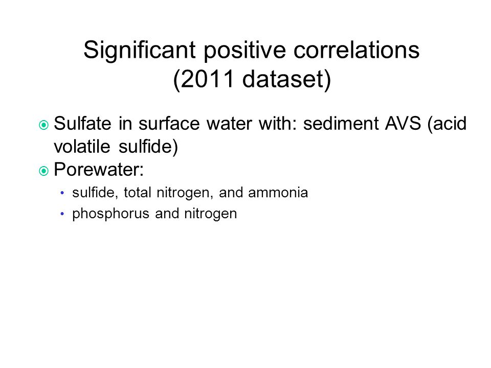 Significant positive correlations (2011 dataset)  Sulfate in surface water with: sediment AVS (acid volatile sulfide)  Porewater: sulfide, total nitrogen, and ammonia phosphorus and nitrogen