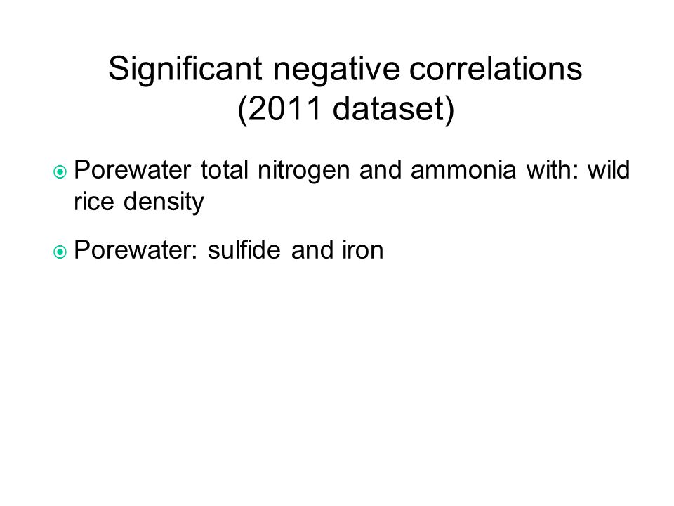 Significant negative correlations (2011 dataset)  Porewater total nitrogen and ammonia with: wild rice density  Porewater: sulfide and iron