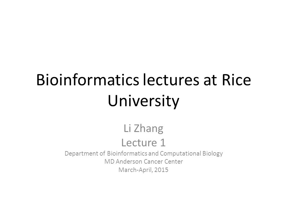 Bioinformatics lectures at Rice University Li Zhang Lecture 1 Department of Bioinformatics and Computational Biology MD Anderson Cancer Center March-April, 2015