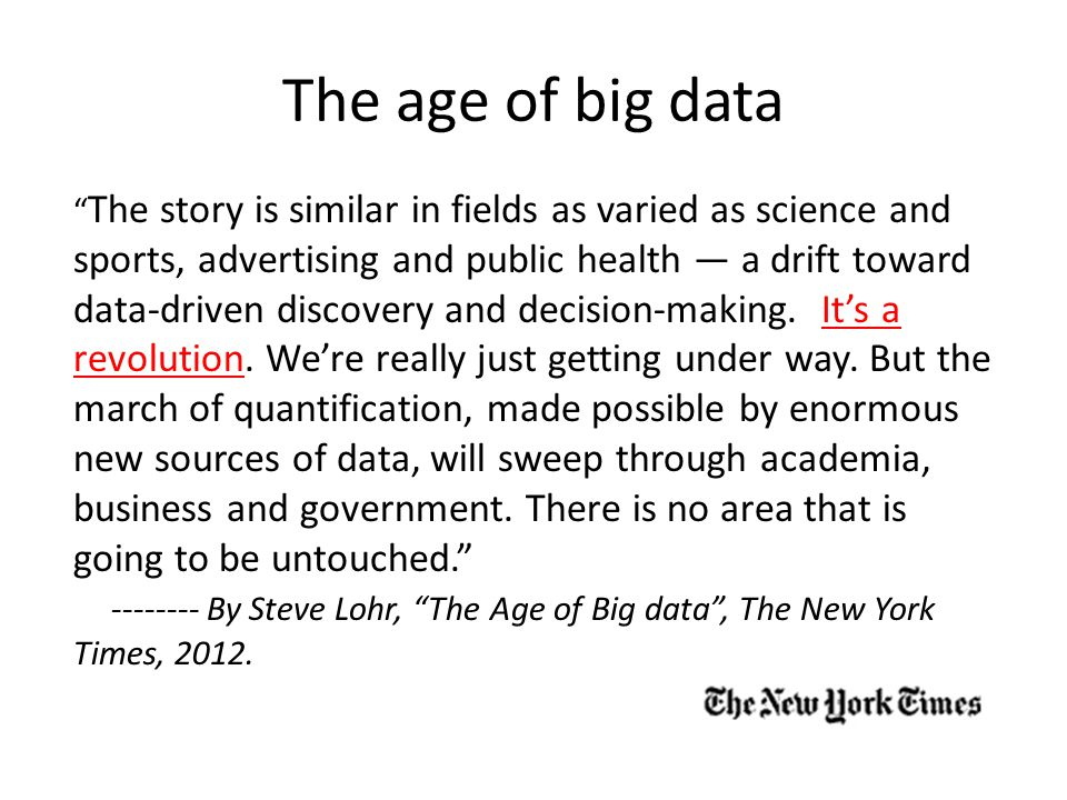 The age of big data The story is similar in fields as varied as science and sports, advertising and public health — a drift toward data-driven discovery and decision-making.