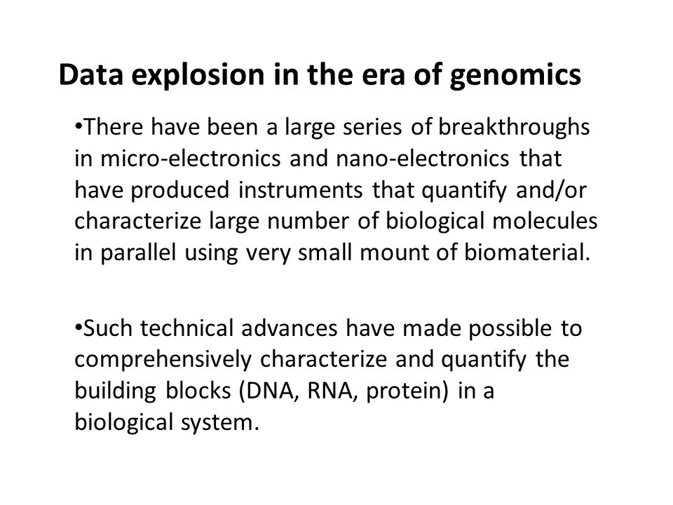 Data explosion in the era of genomics There have been a large series of breakthroughs in micro-electronics and nano-electronics that have produced instruments that quantify and/or characterize large number of biological molecules in parallel using very small mount of biomaterial.
