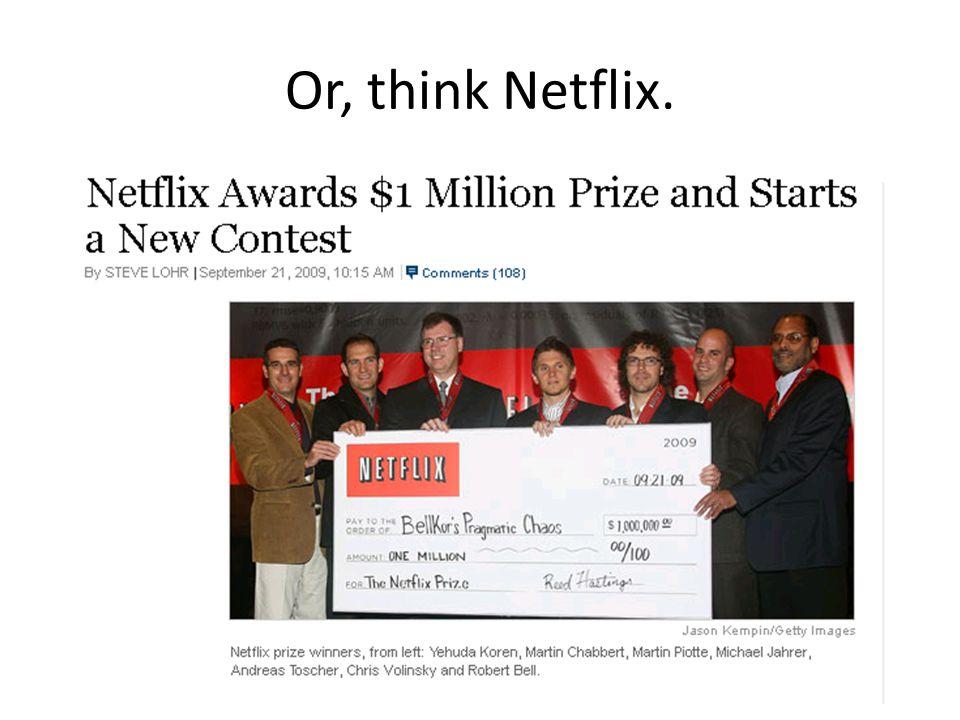 Or, think Netflix.