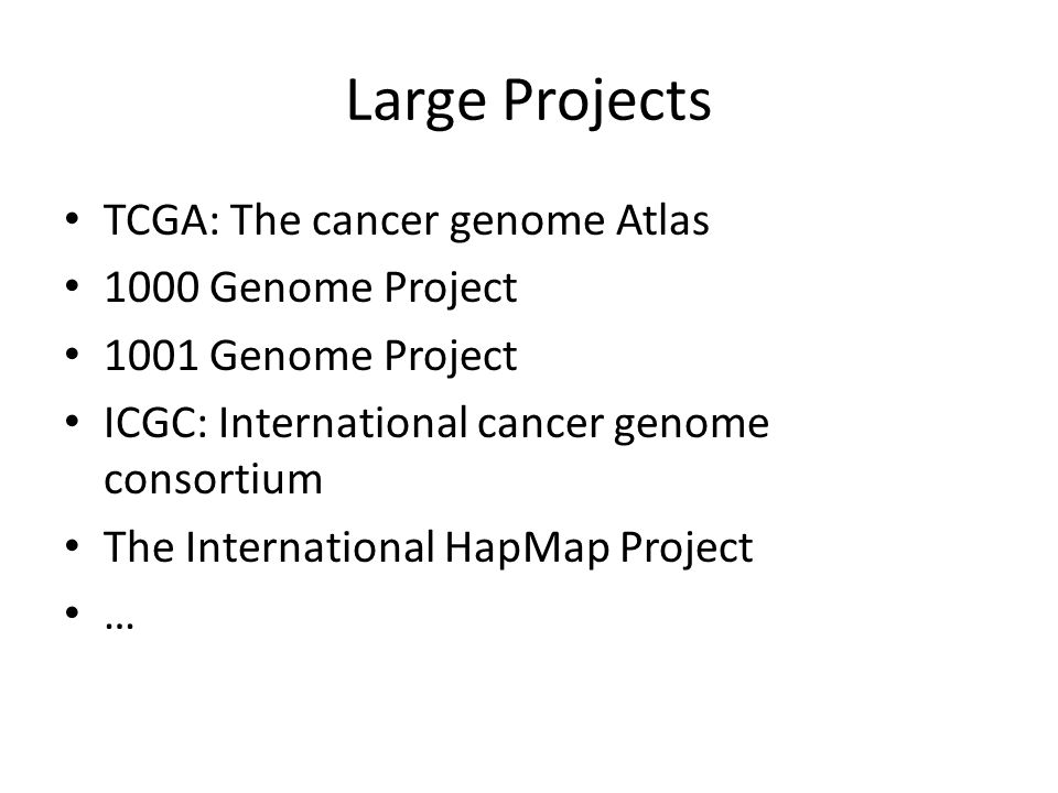 Large Projects TCGA: The cancer genome Atlas 1000 Genome Project 1001 Genome Project ICGC: International cancer genome consortium The International HapMap Project …