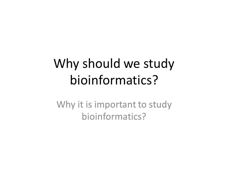 Why should we study bioinformatics? Why it is important to study bioinformatics?